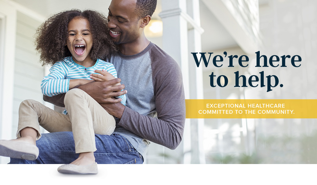 We're here to help. Exceptional Health Care Committed to the Community.